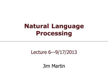 Natural Language Processing Lecture 6—9/17/2013 Jim Martin.