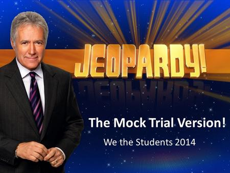 The Mock Trial Version! We the Students 2014. Mock Trial Jeopardy Bill of Rights People in Court Court Proceedings Criminal, Civil, & Juvenile Law Federal,