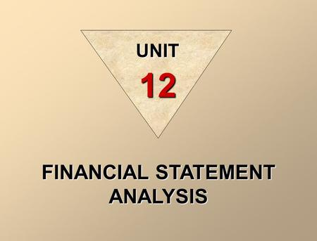 FINANCIAL STATEMENT ANALYSIS UNIT 12 Analysing financial statements involves evaluating three characteristics of a company: 1. its liquidity 2. its profitability.