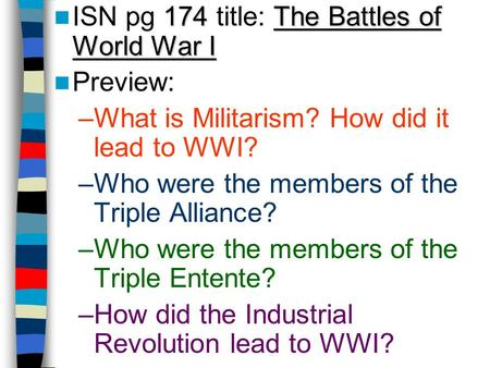 174The Battles of World War I ISN pg 174 title: The Battles of World War I Preview: –What is Militarism? How did it lead to WWI? –Who were the members.