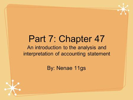 Part 7: Chapter 47 An introduction to the analysis and interpretation of accounting statement By: Nenae 11gs.