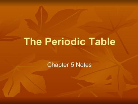 The Periodic Table Chapter 5 Notes. Mendeleev ● Designed first periodic table (1869) ● Arranged mostly by increasing atomic mass ● Elements in the same.