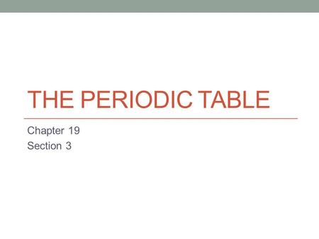The Periodic Table Chapter 19 Section 3.