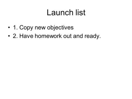 Launch list 1. Copy new objectives 2. Have homework out and ready.