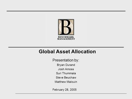Presentation by: Bryan Durand Josh Amoss Suri Thummala Steve Beuchaw Matthew Malouin Global Asset Allocation February 28, 2005.