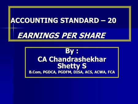 ACCOUNTING STANDARD – 20 EARNINGS PER SHARE By : CA Chandrashekhar Shetty S B.Com, PGDCA, PGDFM, DISA, ACS, ACWA, FCA.