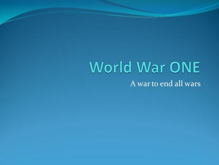 World War ONE A war to end all wars.