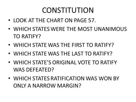 CONSTITUTION LOOK AT THE CHART ON PAGE 57. WHICH STATES WERE THE MOST UNANIMOUS TO RATIFY? WHICH STATE WAS THE FIRST TO RATIFY? WHICH STATE WAS THE LAST.