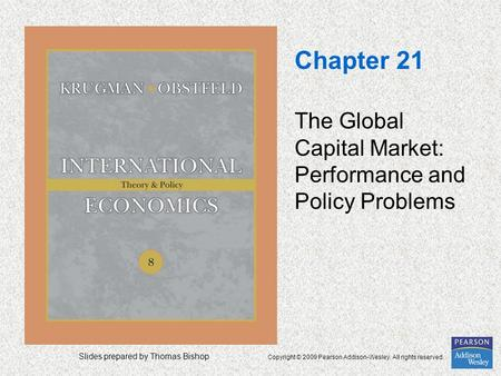 Slides prepared by Thomas Bishop Copyright © 2009 Pearson Addison-Wesley. All rights reserved. Chapter 21 The Global Capital Market: Performance and Policy.