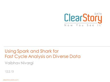 Clearstorydata.com Using Spark and Shark for Fast Cycle Analysis on Diverse Data 12.2.13 Vaibhav Nivargi.