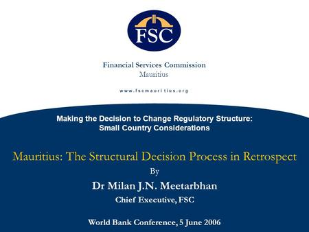 Financial Services Commission Mauritius w w w. f s c m a u r i t i u s. o r g Making the Decision to Change Regulatory Structure: Small Country Considerations.