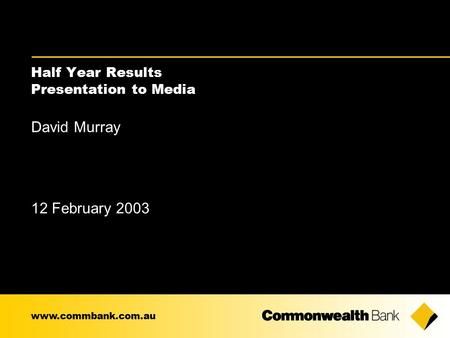 Half Year Results Presentation to Media David Murray 12 February 2003 www.commbank.com.au.