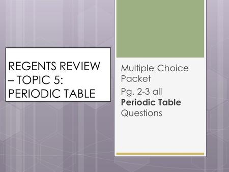 REGENTS REVIEW – TOPIC 5: PERIODIC TABLE Multiple Choice Packet Pg. 2-3 all Periodic Table Questions.