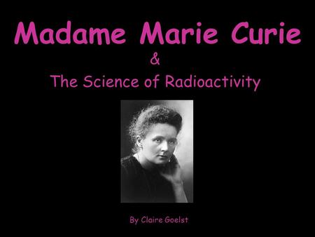Madame Marie Curie & The Science of Radioactivity By Claire Goelst.