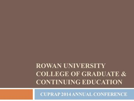 CUPRAP 2014 ANNUAL CONFERENCE ROWAN UNIVERSITY COLLEGE OF GRADUATE & CONTINUING EDUCATION.