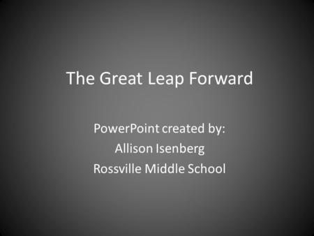 The Great Leap Forward PowerPoint created by: Allison Isenberg Rossville Middle School.