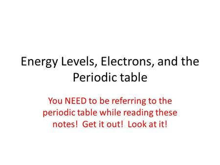 Energy Levels, Electrons, and the Periodic table You NEED to be referring to the periodic table while reading these notes! Get it out! Look at it!