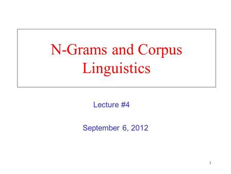 1 N-Grams and Corpus Linguistics September 6, 2012 Lecture #4.