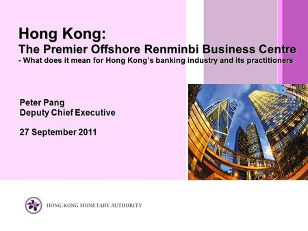 Peter Pang Deputy Chief Executive 27 September 2011 Hong Kong: The Premier Offshore Renminbi Business Centre - What does it mean for Hong Kong's banking.