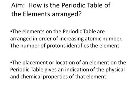 Aim: How is the Periodic Table of the Elements arranged? The elements on the Periodic Table are arranged in order of increasing atomic number. The number.
