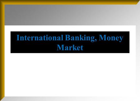 International Banking, Money Market. International Banking and Money Market Objective: This chapter serves to begin our discussion of world financial.