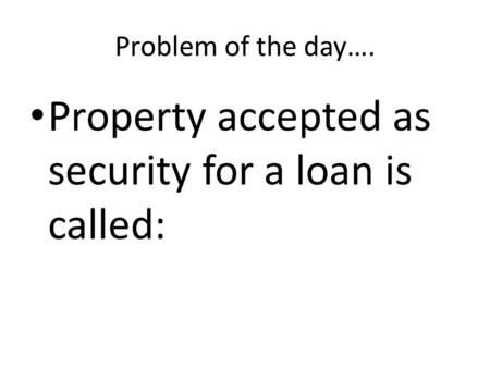 Problem of the day…. Property accepted as security for a loan is called: