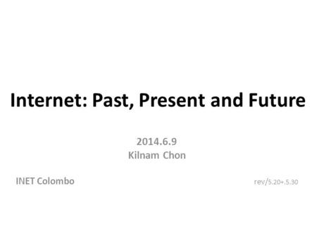 Internet: Past, Present and Future 2014.6.9 Kilnam Chon INET Colombo rev/ 5.20+.5.30.