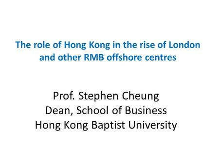 Prof. Stephen Cheung Dean, School of Business Hong Kong Baptist University The role of Hong Kong in the rise of London and other RMB offshore centres.