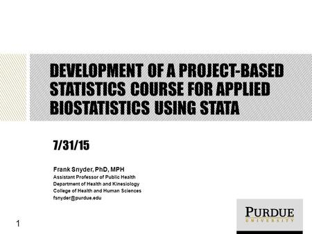 DEVELOPMENT OF A PROJECT-BASED STATISTICS COURSE FOR APPLIED BIOSTATISTICS USING STATA Frank Snyder, PhD, MPH Assistant Professor of Public Health Department.