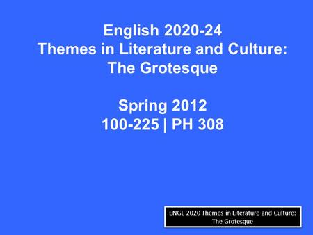 ENGL 2020 Themes in Literature and Culture: The Grotesque English 2020-24 Themes in Literature and Culture: The Grotesque Spring 2012 100-225 | PH 308.
