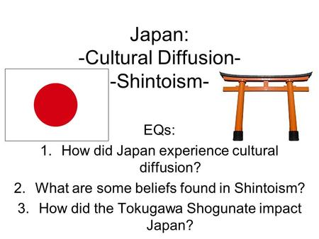 Japan: -Cultural Diffusion- -Shintoism- EQs: 1.How did Japan experience cultural diffusion? 2.What are some beliefs found in Shintoism? 3.How did the Tokugawa.