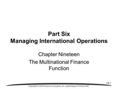 19-1 Copyright © 2009 Pearson Education, Inc. publishing as Prentice Hall Part Six Managing International Operations Chapter Nineteen The Multinational.