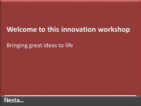 Welcome to this innovation workshop Bringing great ideas to life.