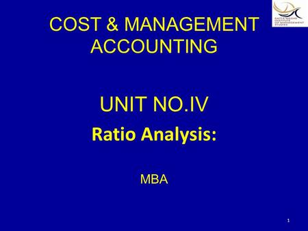COST & MANAGEMENT ACCOUNTING UNIT NO.IV Ratio Analysis: MBA 1.
