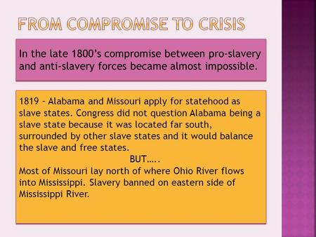 In the late 1800's compromise between pro-slavery and anti-slavery forces became almost impossible. 1819 – Alabama and Missouri apply for statehood as.