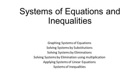 Systems of Equations and Inequalities Graphing Systems of Equations Solving Systems by Substitutions Solving Systems by Eliminations Solving Systems by.