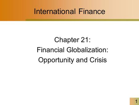 1 International Finance Chapter 21: Financial Globalization: Opportunity and Crisis.