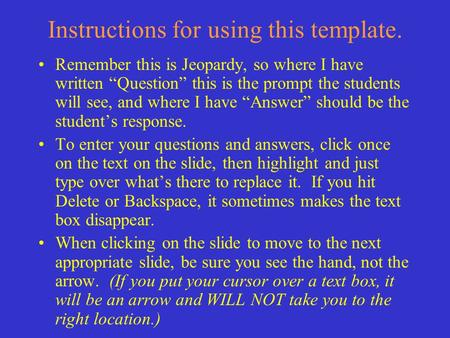 "Instructions for using this template. Remember this is Jeopardy, so where I have written ""Question"" this is the prompt the students will see, and where."