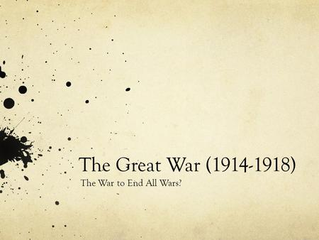 The Great War (1914-1918) The War to End All Wars?