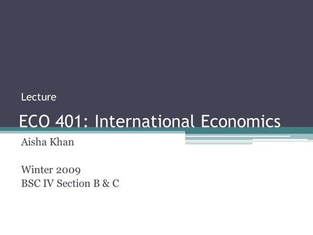 ECO 401: International Economics Aisha Khan Winter 2009 BSC IV Section B & C Lecture.