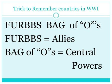 "Trick to Remember countries in WWI FURBBS BAG of ""O""'s FURBBS = Allies BAG of ""O""s = Central Powers."