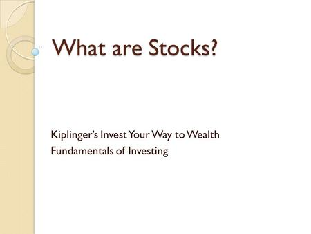 What are Stocks? Kiplinger's Invest Your Way to Wealth Fundamentals of Investing.