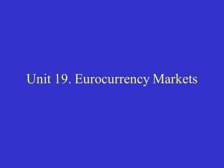 Unit 19. Eurocurrency Markets. I. What is the Eurocurrency Market? The Eurocurrency Market provides a market for the exchange of financial instruments.