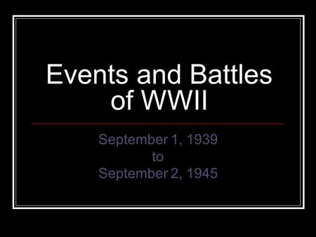 Events and Battles of WWII September 1, 1939 to September 2, 1945.