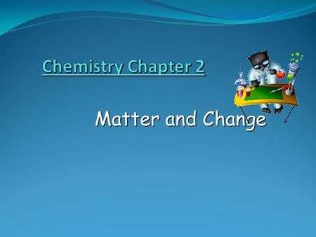 Chemistry Chapter 2 Matter and Change.