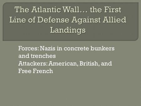 Forces: Nazis in concrete bunkers and trenches Attackers: American, British, and Free French.