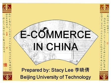 E-COMMERCE IN CHINA Prepared by: Stacy Lee 李晓倩 Beijing University of Technology.