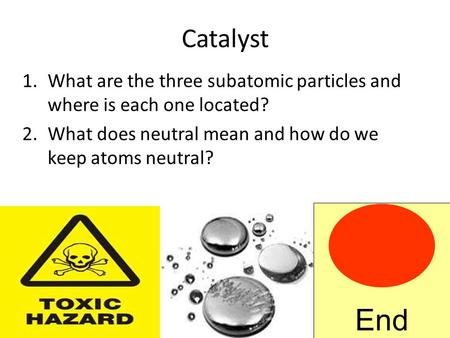 Catalyst 1.What are the three subatomic particles and where is each one located? 2.What does neutral mean and how do we keep atoms neutral? End.