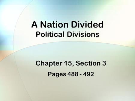 A Nation Divided Political Divisions Chapter 15, Section 3 Pages 488 - 492.