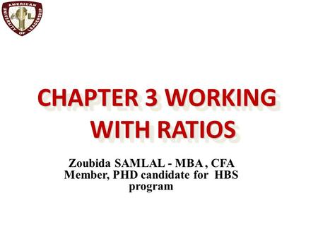 CHAPTER 3 WORKING WITH RATIOS Zoubida SAMLAL - MBA, CFA Member, PHD candidate for HBS program.